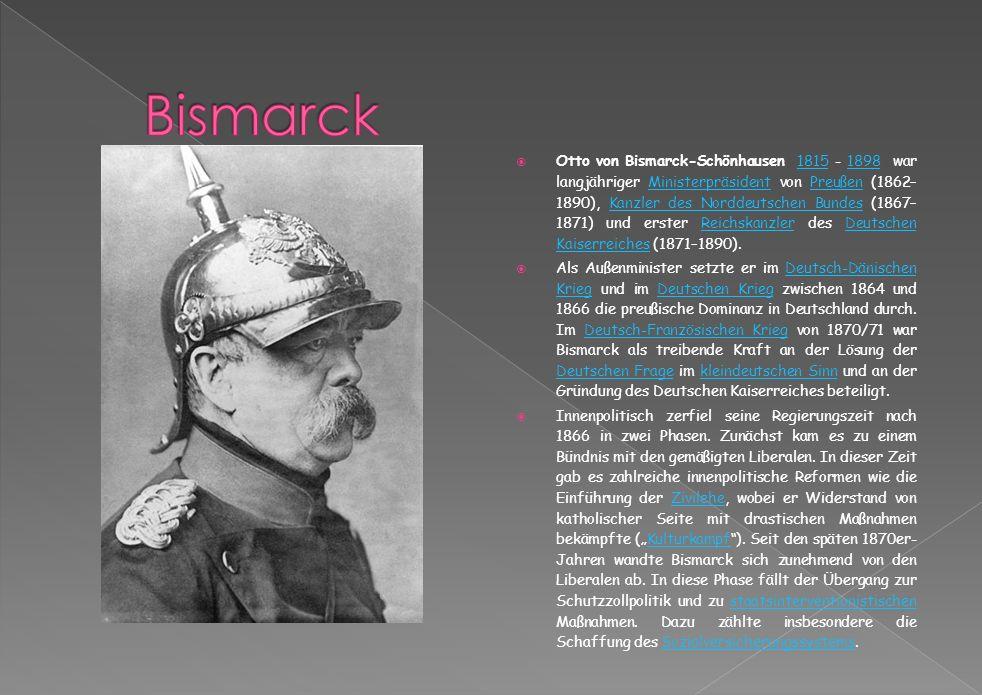 Otto von Bismarck-Schönhausen 1815 - 1898 war langjähriger Ministerpräsident von Preußen (1862– 1890), Kanzler des Norddeutschen Bundes (1867– 1871) und erster Reichskanzler des Deutschen Kaiserreiches (1871–1890).18151898MinisterpräsidentPreußenKanzler des Norddeutschen BundesReichskanzlerDeutschen Kaiserreiches Als Außenminister setzte er im Deutsch-Dänischen Krieg und im Deutschen Krieg zwischen 1864 und 1866 die preußische Dominanz in Deutschland durch.