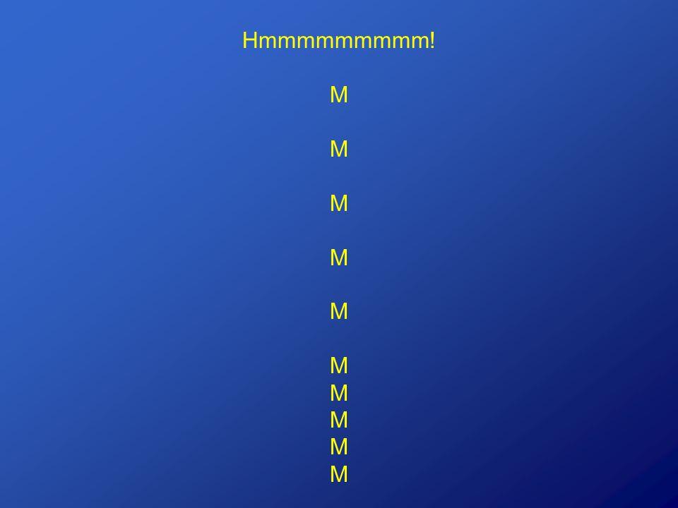 Hmmmmmmmmm! M M M M M M M M M M