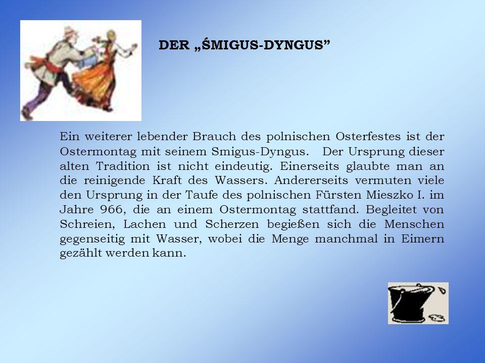 DER ŚMIGUS-DYNGUS Ein weiterer lebender Brauch des polnischen Osterfestes ist der Ostermontag mit seinem Smigus-Dyngus.