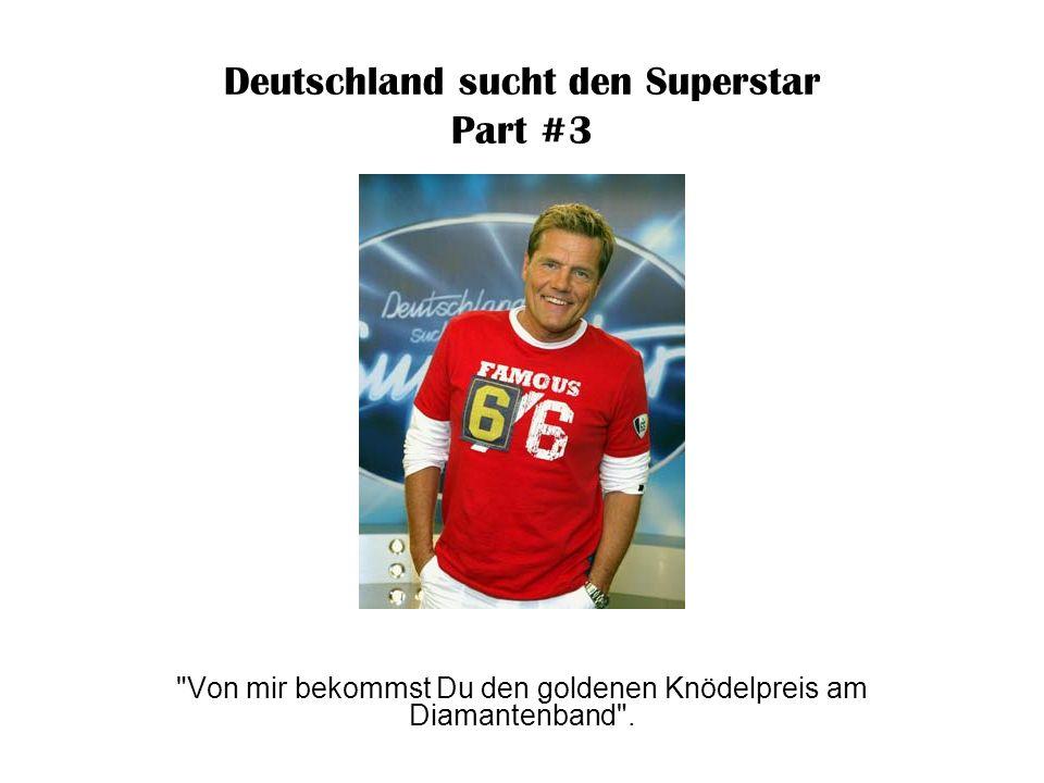 Deutschland sucht den Superstar Part #3 Wenn ich meinem Hund eine Currywurst in den Arsch schiebe, dann macht er auch solche Geräusche wie Du .