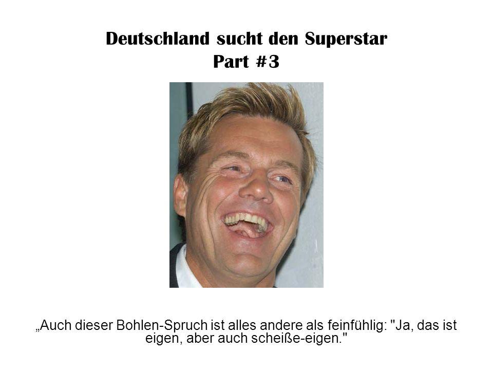 Deutschland sucht den Superstar Part #3 Wenn mein Gärtner sich einen Blumenkübel auf den Fuß fallen lässt, kommen solche Töne dabei heraus...