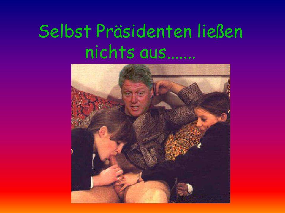 Selbst Präsidenten ließen nichts aus.......