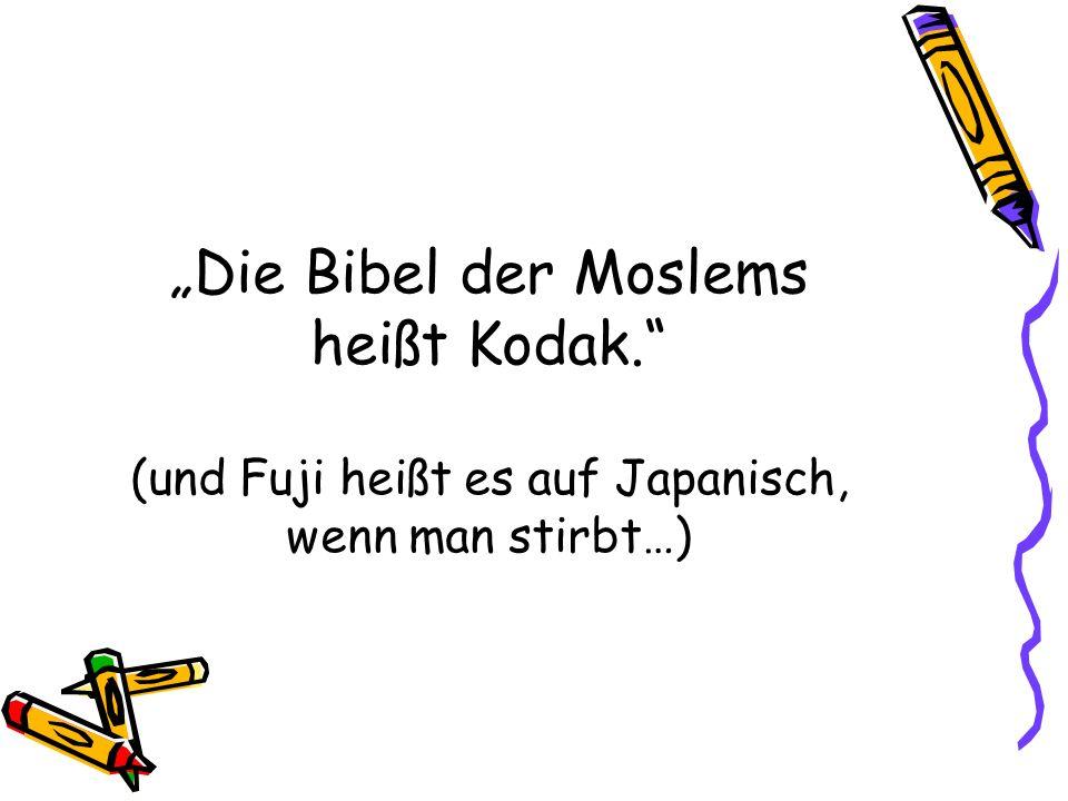 Die Bibel der Moslems heißt Kodak. (und Fuji heißt es auf Japanisch, wenn man stirbt…)