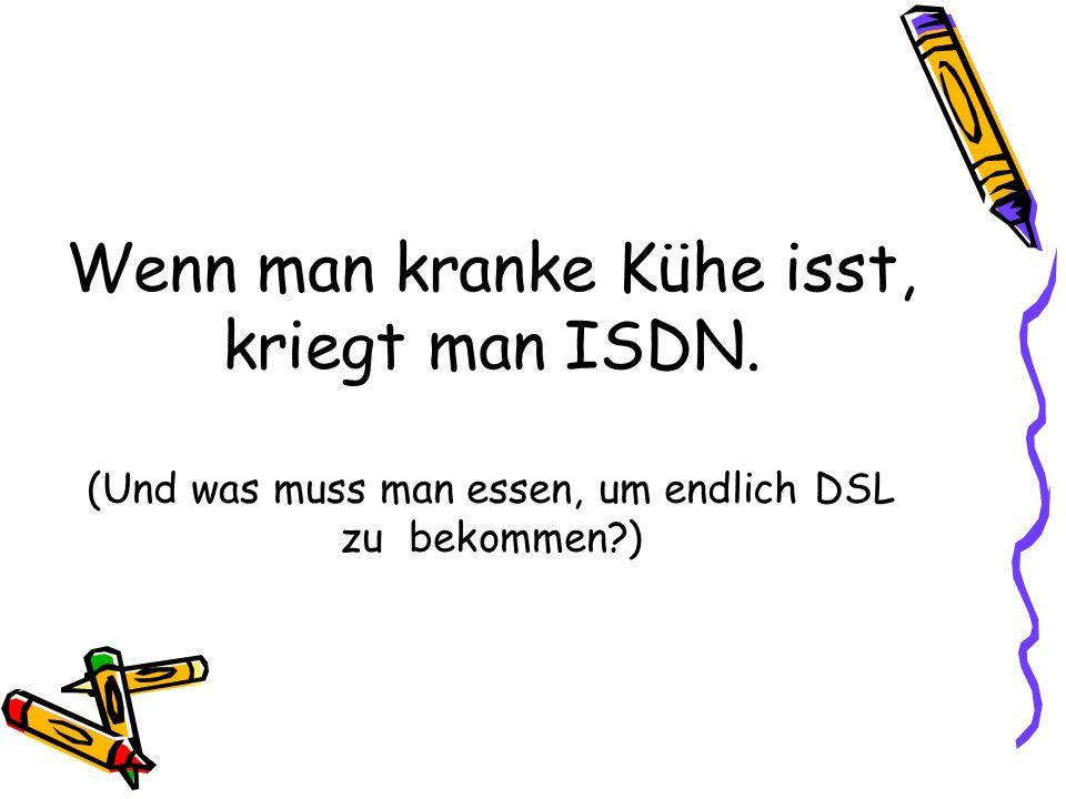 Wenn man kranke Kühe isst, kriegt man ISDN. (Und was muss man essen, um endlich DSL zu bekommen?)