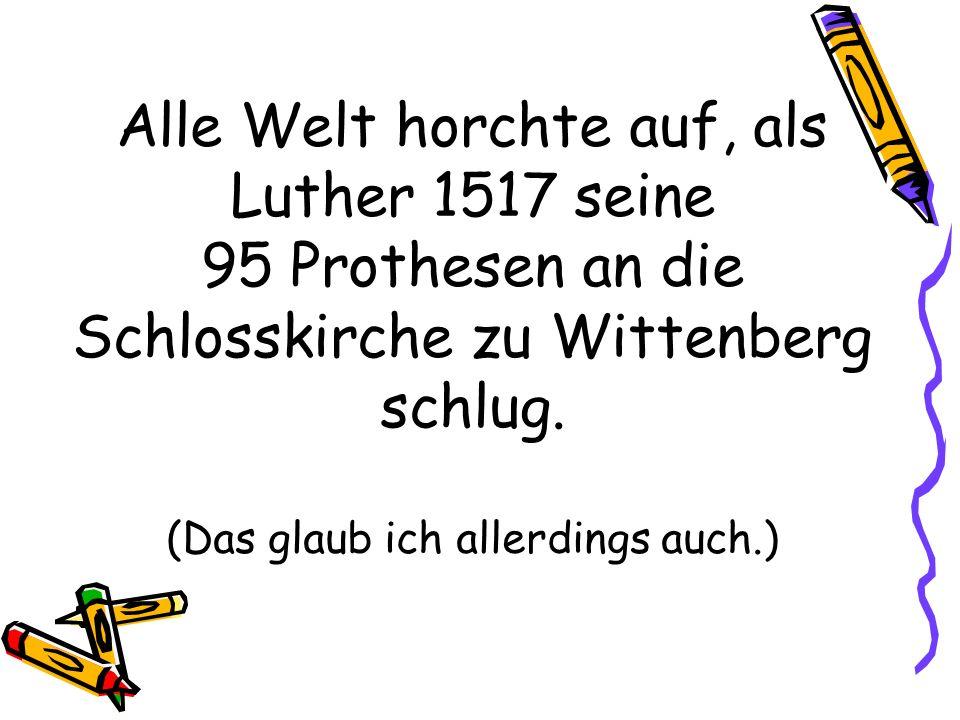 Alle Welt horchte auf, als Luther 1517 seine 95 Prothesen an die Schlosskirche zu Wittenberg schlug. (Das glaub ich allerdings auch.)