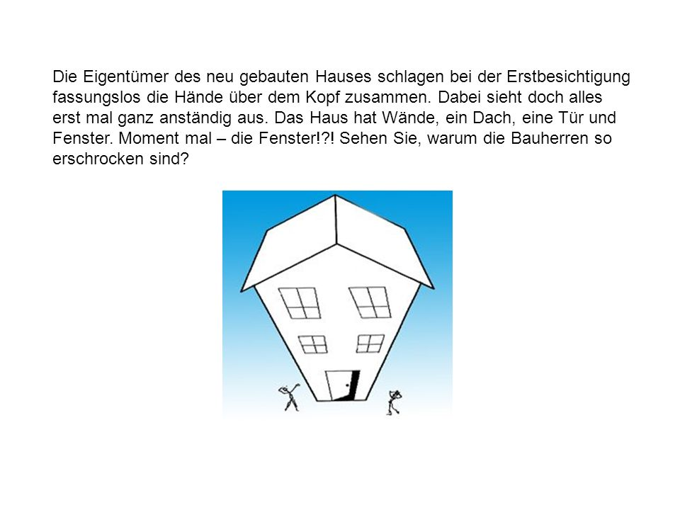 Die Eigentümer des neu gebauten Hauses schlagen bei der Erstbesichtigung fassungslos die Hände über dem Kopf zusammen. Dabei sieht doch alles erst mal