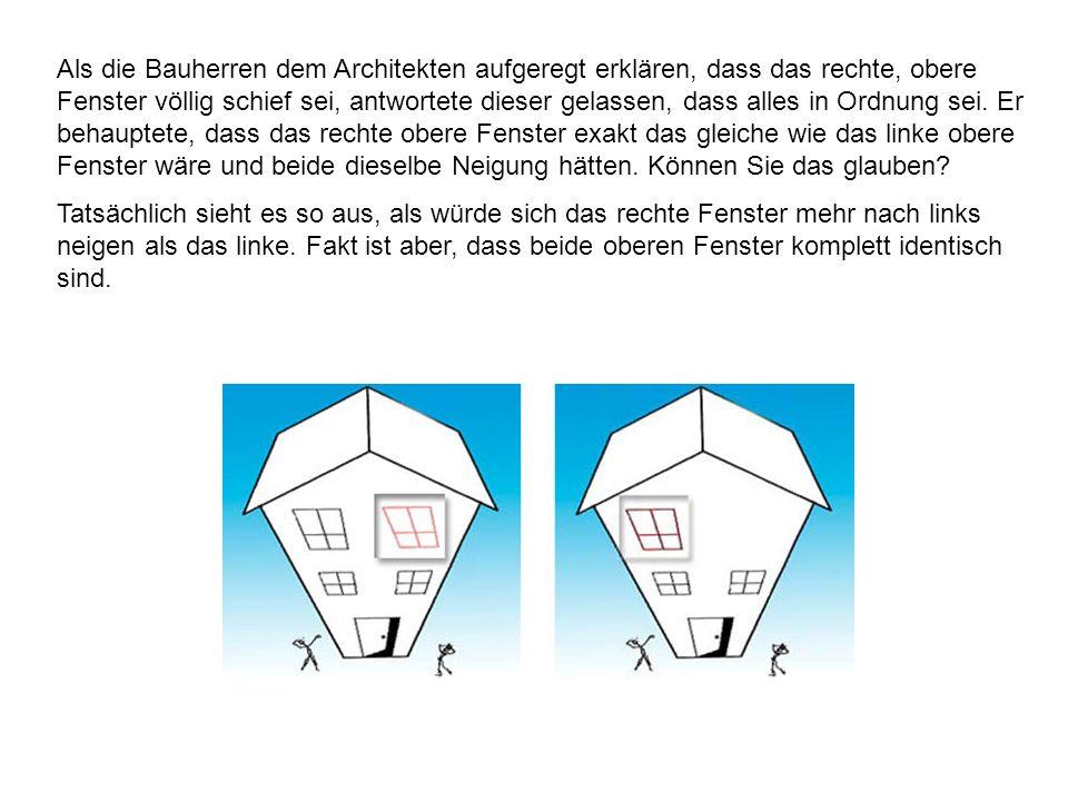 Als die Bauherren dem Architekten aufgeregt erklären, dass das rechte, obere Fenster völlig schief sei, antwortete dieser gelassen, dass alles in Ordn