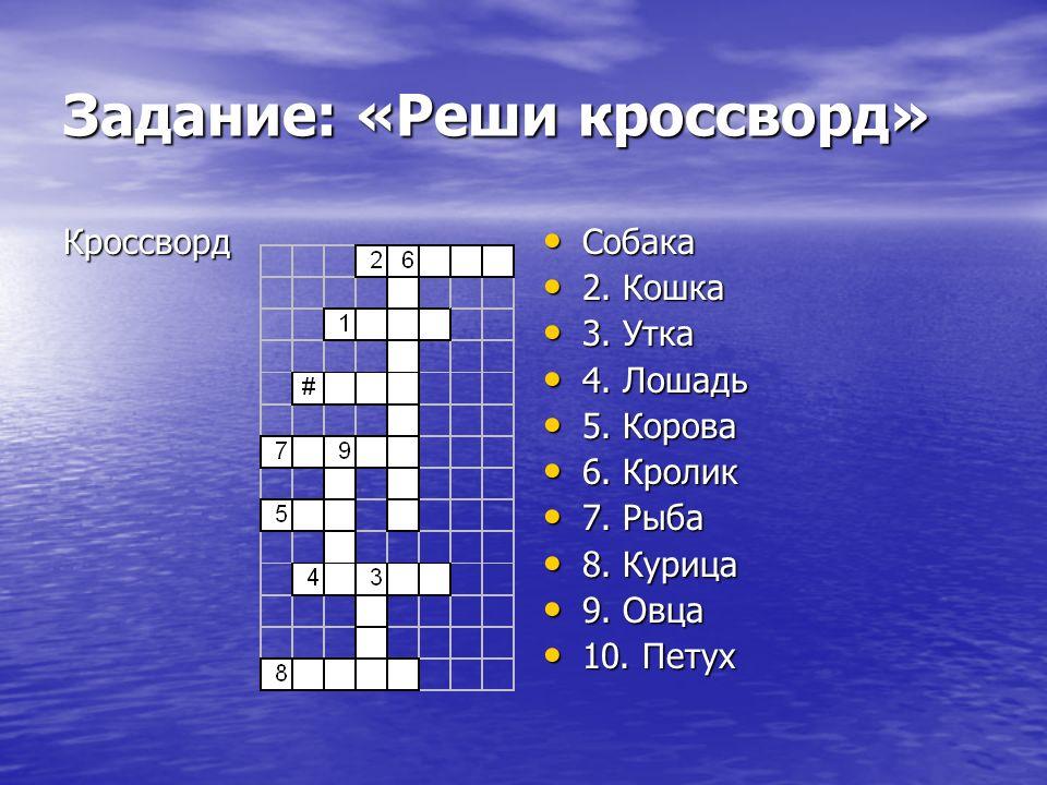 Задание: «Реши кроссворд» Кроссворд Собака Собака 2. Кошка 2. Кошка 3. Утка 3. Утка 4. Лошадь 4. Лошадь 5. Корова 5. Корова 6. Кролик 6. Кролик 7. Рыб