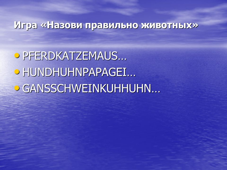 Игра «Назови правильно животных» PFERDKATZEMAUS… PFERDKATZEMAUS… HUNDHUHNPAPAGEI… HUNDHUHNPAPAGEI… GANSSCHWEINKUHHUHN… GANSSCHWEINKUHHUHN…