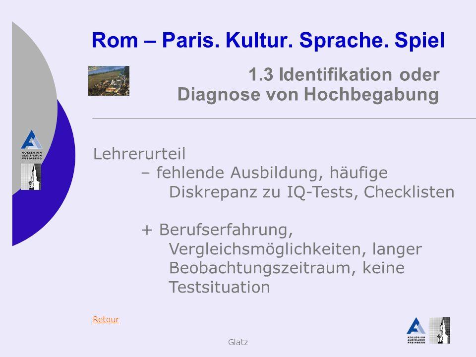 Glatz Rom – Paris. Kultur. Sprache. Spiel 1.3 Identifikation oder Diagnose von Hochbegabung Lehrerurteil – fehlende Ausbildung, häufige Diskrepanz zu