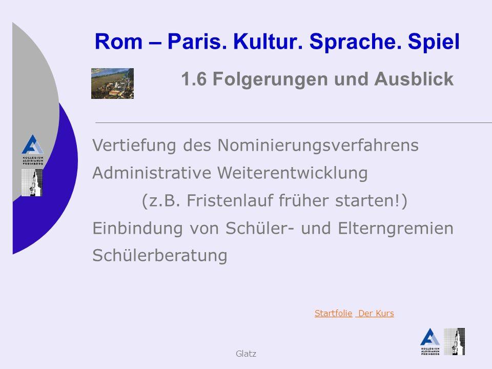 Glatz Rom – Paris. Kultur. Sprache. Spiel 1.6 Folgerungen und Ausblick Vertiefung des Nominierungsverfahrens Administrative Weiterentwicklung (z.B. Fr