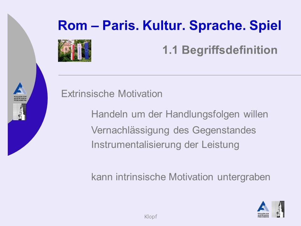 Klopf Rom – Paris. Kultur. Sprache. Spiel 1.1 Begriffsdefinition Extrinsische Motivation Handeln um der Handlungsfolgen willen Vernachlässigung des Ge