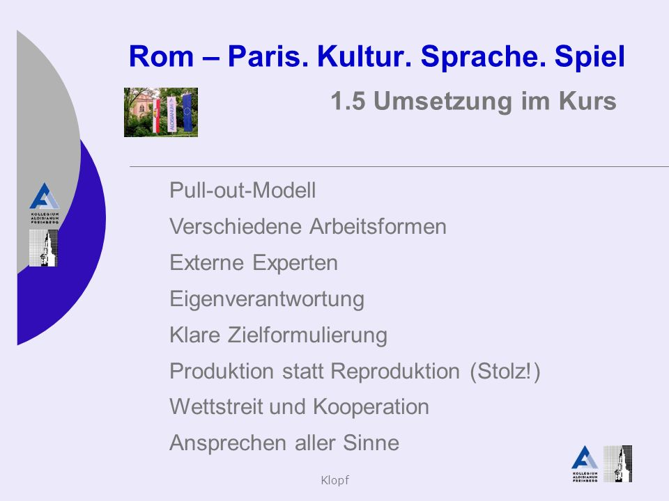 Klopf Rom – Paris. Kultur. Sprache. Spiel 1.5 Umsetzung im Kurs Pull-out-Modell Verschiedene Arbeitsformen Externe Experten Eigenverantwortung Klare Z