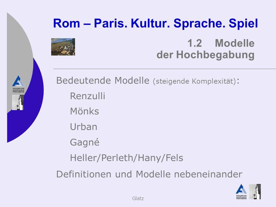 Glatz Rom – Paris. Kultur. Sprache. Spiel 1.2Modelle der Hochbegabung Bedeutende Modelle (steigende Komplexität) : Renzulli Mönks Urban Gagné Heller/P