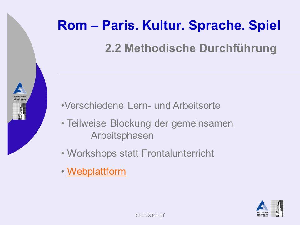 Glatz&Klopf Rom – Paris. Kultur. Sprache. Spiel 2.2 Methodische Durchführung Verschiedene Lern- und Arbeitsorte Teilweise Blockung der gemeinsamen Arb
