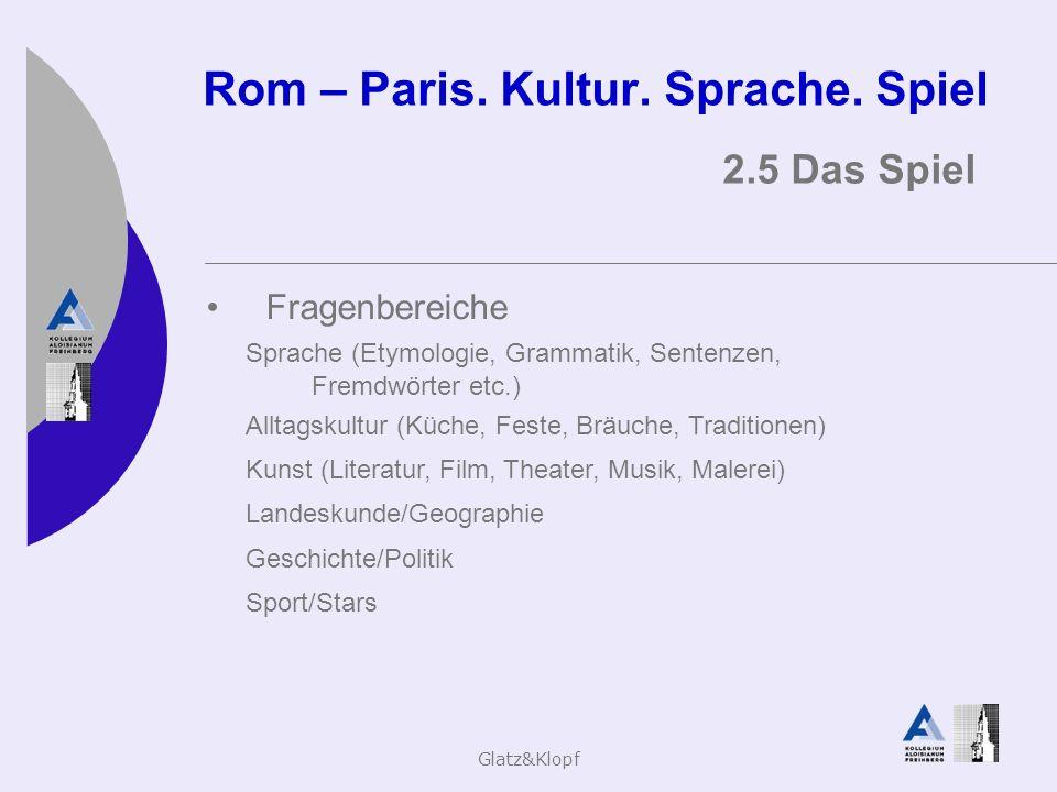 Glatz&Klopf Rom – Paris. Kultur. Sprache. Spiel 2.5 Das Spiel Fragenbereiche Sprache (Etymologie, Grammatik, Sentenzen, Fremdwörter etc.) Alltagskultu