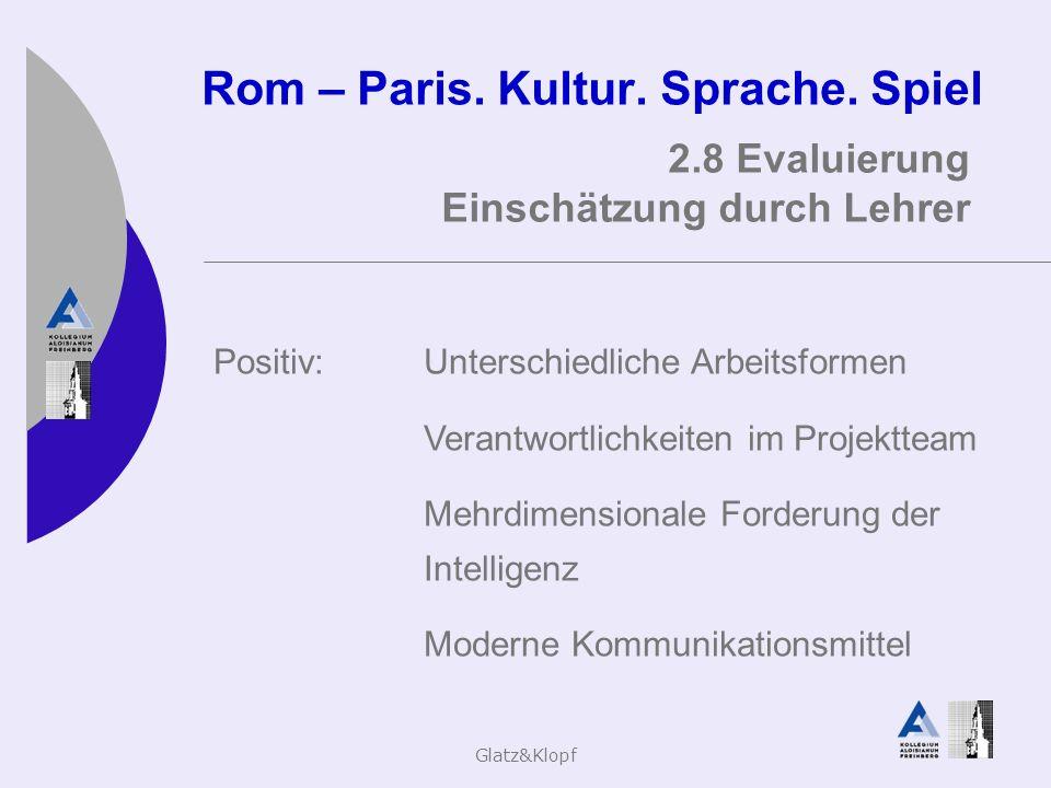 Glatz&Klopf Rom – Paris. Kultur. Sprache. Spiel 2.8 Evaluierung Einschätzung durch Lehrer Positiv:Unterschiedliche Arbeitsformen Verantwortlichkeiten
