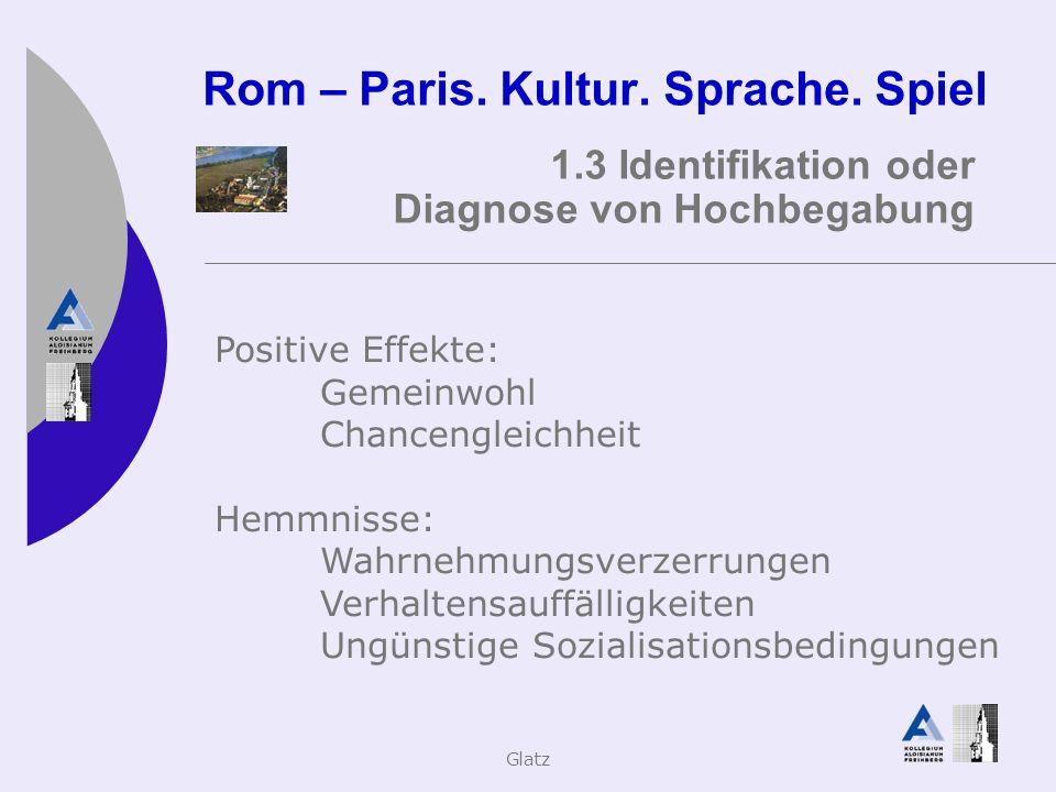 Glatz Rom – Paris. Kultur. Sprache. Spiel 1.3 Identifikation oder Diagnose von Hochbegabung Positive Effekte: Gemeinwohl Chancengleichheit Hemmnisse: