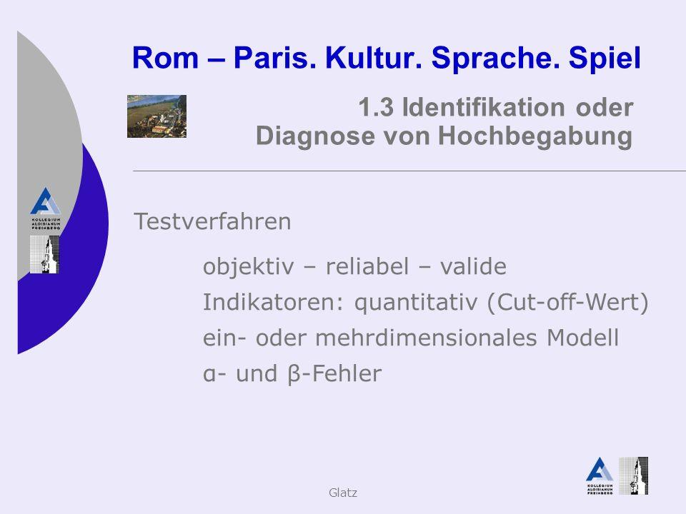 Glatz Rom – Paris. Kultur. Sprache. Spiel 1.3 Identifikation oder Diagnose von Hochbegabung Testverfahren objektiv – reliabel – valide Indikatoren: qu