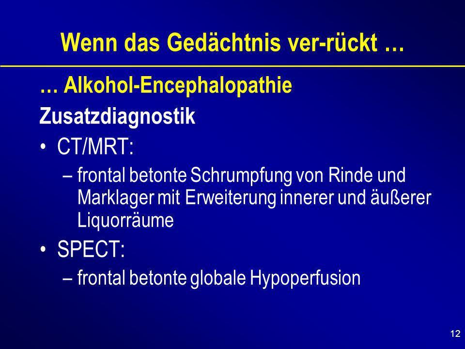 12 Wenn das Gedächtnis ver-rückt … … Alkohol-Encephalopathie Zusatzdiagnostik CT/MRT: –frontal betonte Schrumpfung von Rinde und Marklager mit Erweiterung innerer und äußerer Liquorräume SPECT: –frontal betonte globale Hypoperfusion