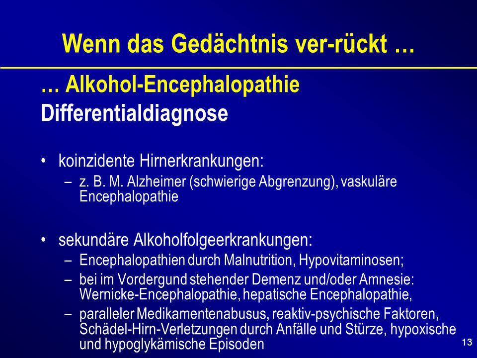 13 Wenn das Gedächtnis ver-rückt … … Alkohol-Encephalopathie Differentialdiagnose koinzidente Hirnerkrankungen: –z.