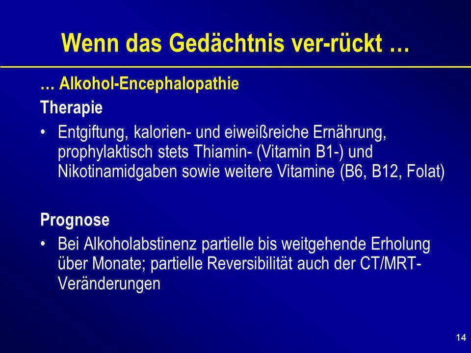14 Wenn das Gedächtnis ver-rückt … … Alkohol-Encephalopathie Therapie Entgiftung, kalorien- und eiweißreiche Ernährung, prophylaktisch stets Thiamin- (Vitamin B1-) und Nikotinamidgaben sowie weitere Vitamine (B6, B12, Folat) Prognose Bei Alkoholabstinenz partielle bis weitgehende Erholung über Monate; partielle Reversibilität auch der CT/MRT- Veränderungen