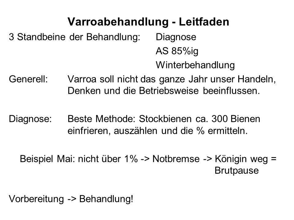 Varroabehandlung - Leitfaden 3 Standbeine der Behandlung:Diagnose AS 85%ig Winterbehandlung Generell:Varroa soll nicht das ganze Jahr unser Handeln, Denken und die Betriebsweise beeinflussen.