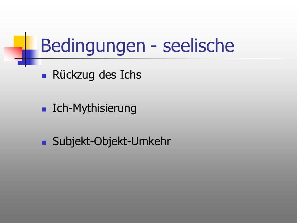Bedingungen - seelische Rückzug des Ichs Ich-Mythisierung Subjekt-Objekt-Umkehr