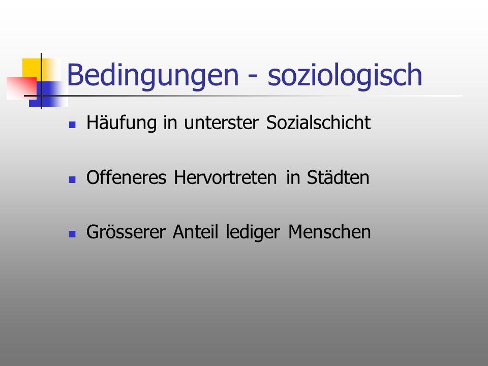 Bedingungen - soziologisch Häufung in unterster Sozialschicht Offeneres Hervortreten in Städten Grösserer Anteil lediger Menschen