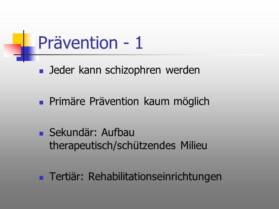 Prävention - 1 Jeder kann schizophren werden Primäre Prävention kaum möglich Sekundär: Aufbau therapeutisch/schützendes Milieu Tertiär: Rehabilitation