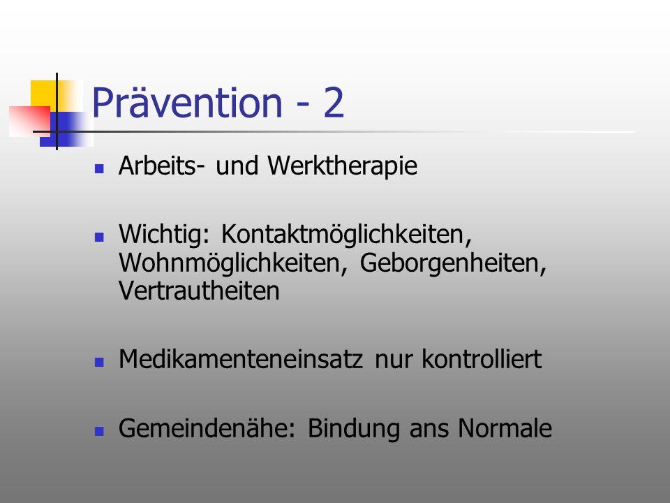 Prävention - 2 Arbeits- und Werktherapie Wichtig: Kontaktmöglichkeiten, Wohnmöglichkeiten, Geborgenheiten, Vertrautheiten Medikamenteneinsatz nur kont