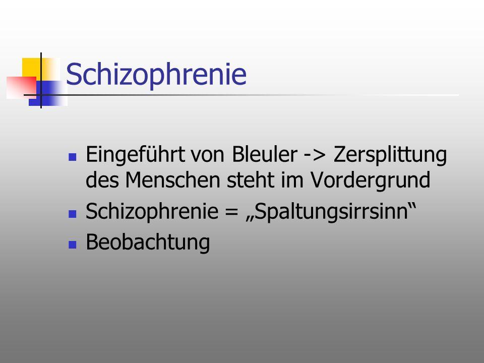 Schizophrenie Eingeführt von Bleuler -> Zersplittung des Menschen steht im Vordergrund Schizophrenie = Spaltungsirrsinn Beobachtung