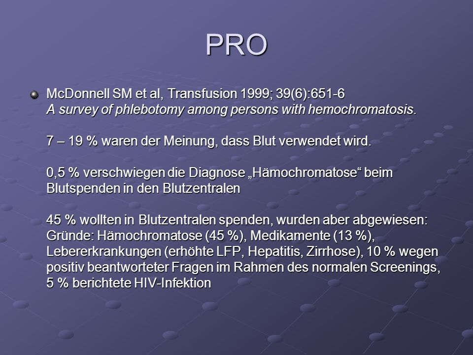 PRO McDonnell SM et al, Transfusion 1999; 39(6):651-6 A survey of phlebotomy among persons with hemochromatosis. 7 – 19 % waren der Meinung, dass Blut