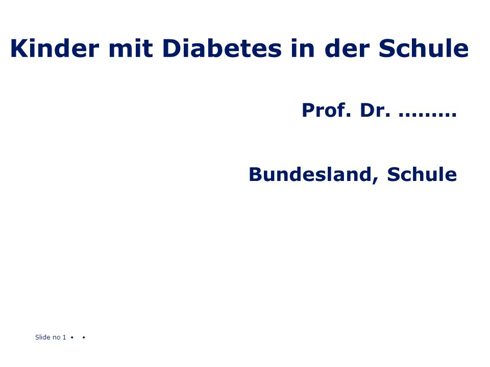 Slide no 1 Kinder mit Diabetes in der Schule Prof. Dr.......... Bundesland, Schule