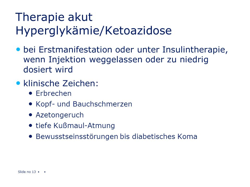 Slide no 13 Therapie akut Hyperglykämie/Ketoazidose bei Erstmanifestation oder unter Insulintherapie, wenn Injektion weggelassen oder zu niedrig dosie