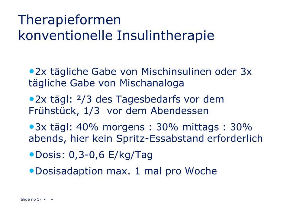Slide no 17 Therapieformen konventionelle Insulintherapie 2x tägliche Gabe von Mischinsulinen oder 3x tägliche Gabe von Mischanaloga 2x tägl: ²/3 des