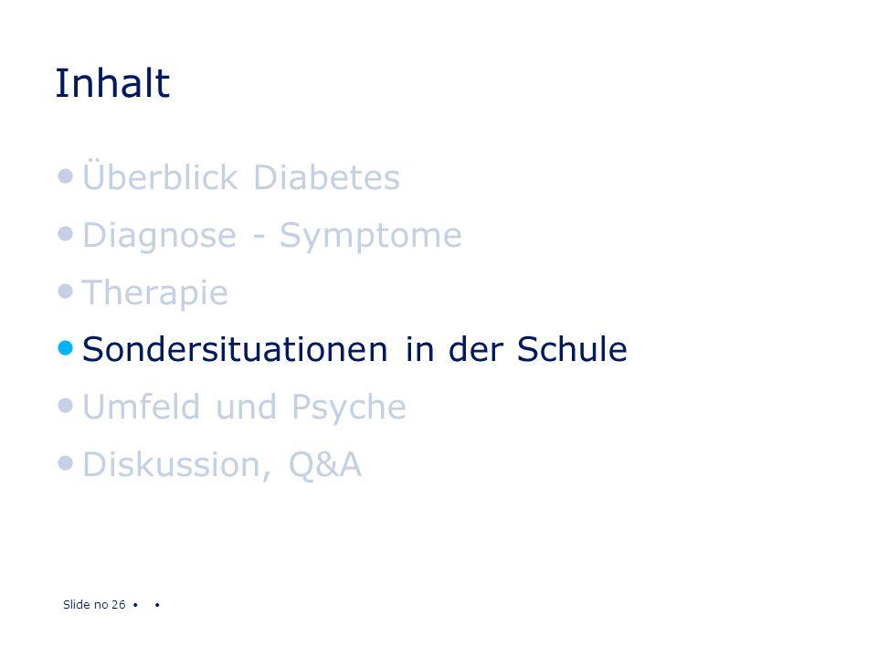 Slide no 26 Inhalt Überblick Diabetes Diagnose - Symptome Therapie Sondersituationen in der Schule Umfeld und Psyche Diskussion, Q&A