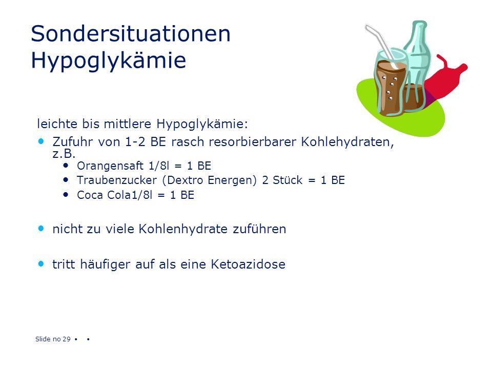Slide no 29 Sondersituationen Hypoglykämie leichte bis mittlere Hypoglykämie: Zufuhr von 1-2 BE rasch resorbierbarer Kohlehydraten, z.B. Orangensaft 1