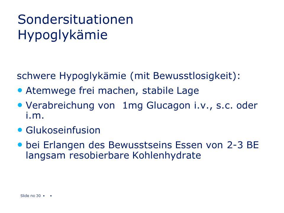Slide no 30 Sondersituationen Hypoglykämie schwere Hypoglykämie (mit Bewusstlosigkeit): Atemwege frei machen, stabile Lage Verabreichung von 1mg Gluca
