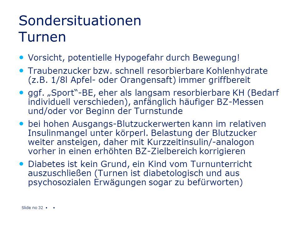 Slide no 32 Sondersituationen Turnen Vorsicht, potentielle Hypogefahr durch Bewegung! Traubenzucker bzw. schnell resorbierbare Kohlenhydrate (z.B. 1/8