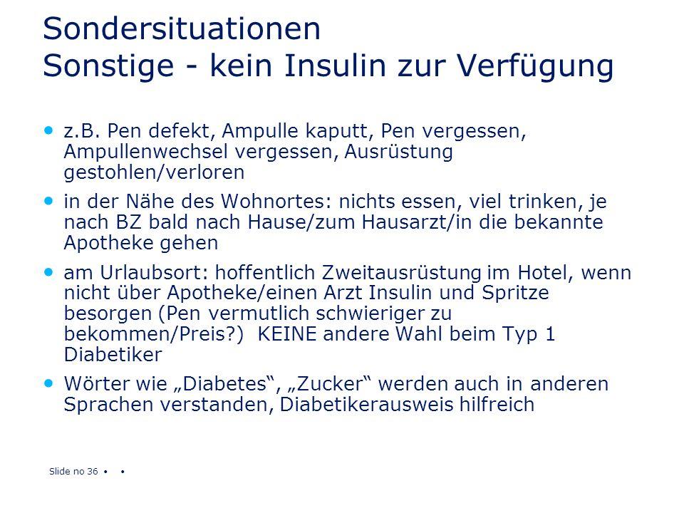 Slide no 36 Sondersituationen Sonstige - kein Insulin zur Verfügung z.B. Pen defekt, Ampulle kaputt, Pen vergessen, Ampullenwechsel vergessen, Ausrüst