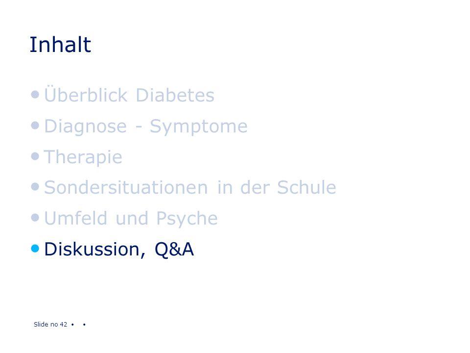 Slide no 42 Inhalt Überblick Diabetes Diagnose - Symptome Therapie Sondersituationen in der Schule Umfeld und Psyche Diskussion, Q&A