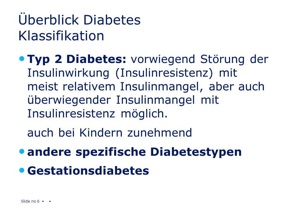 Slide no 6 Überblick Diabetes Klassifikation Typ 2 Diabetes: vorwiegend Störung der Insulinwirkung (Insulinresistenz) mit meist relativem Insulinmange
