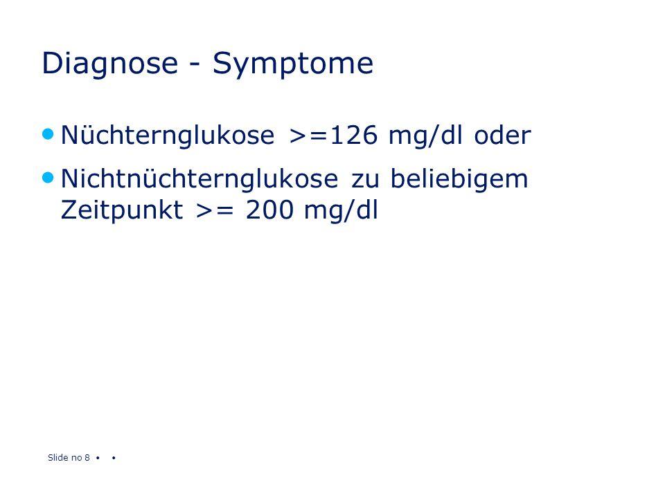 Slide no 8 Diagnose - Symptome Nüchternglukose >=126 mg/dl oder Nichtnüchternglukose zu beliebigem Zeitpunkt >= 200 mg/dl