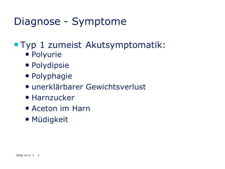 Slide no 9 Diagnose - Symptome Typ 1 zumeist Akutsymptomatik: Polyurie Polydipsie Polyphagie unerklärbarer Gewichtsverlust Harnzucker Aceton im Harn M