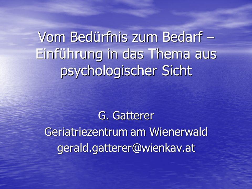 Vom Bedürfnis zum Bedarf – Einführung in das Thema aus psychologischer Sicht G. Gatterer Geriatriezentrum am Wienerwald gerald.gatterer@wienkav.at