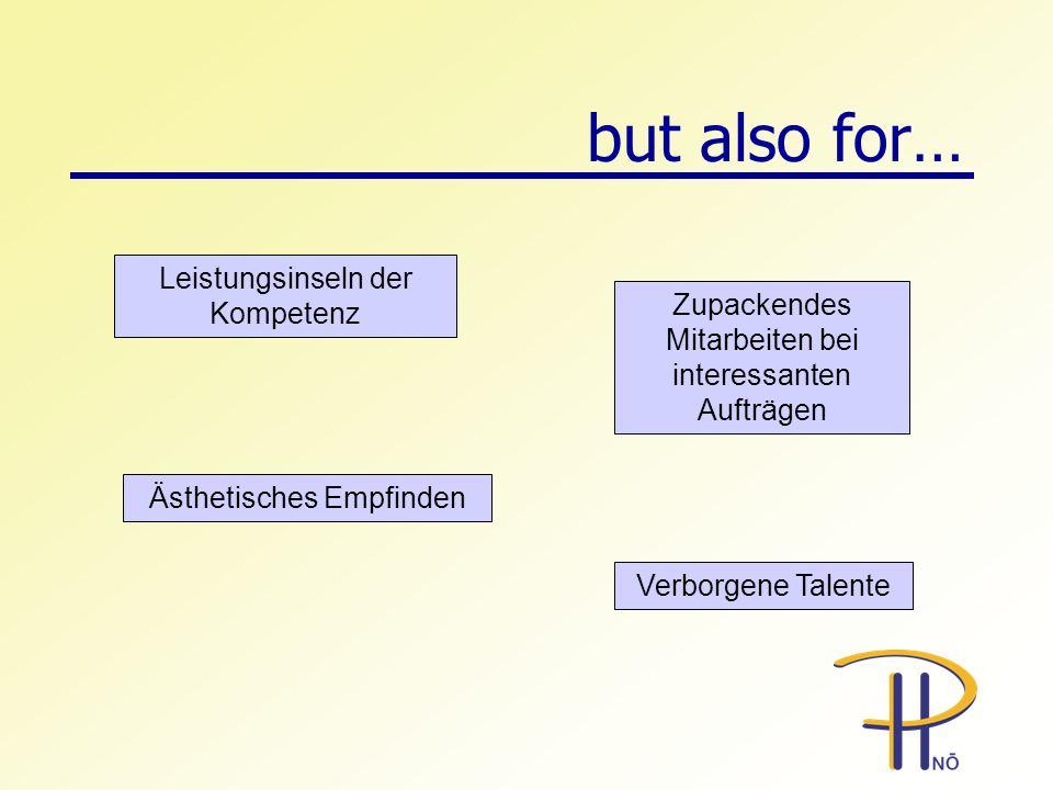 but also for… Ästhetisches Empfinden Verborgene Talente Leistungsinseln der Kompetenz Zupackendes Mitarbeiten bei interessanten Aufträgen