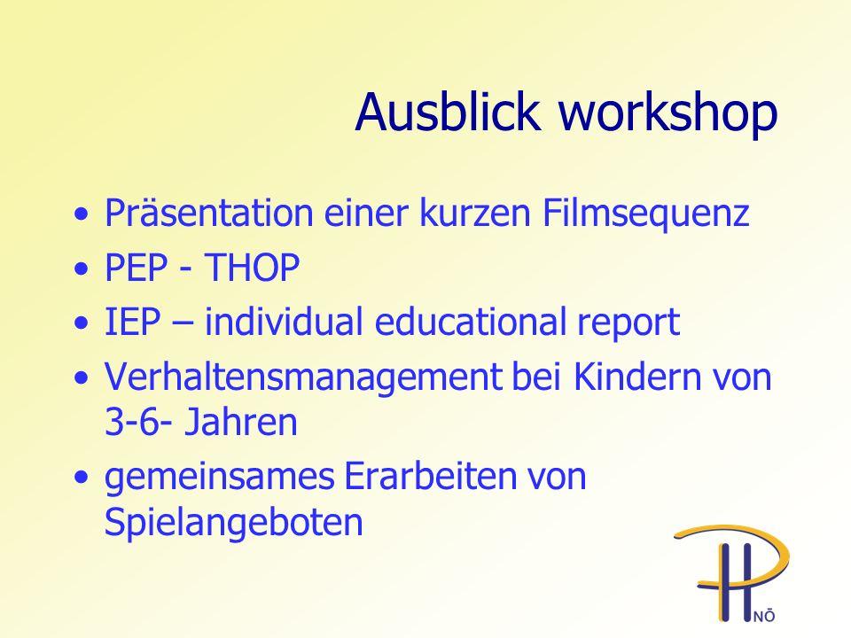 Ausblick workshop Präsentation einer kurzen Filmsequenz PEP - THOP IEP – individual educational report Verhaltensmanagement bei Kindern von 3-6- Jahre