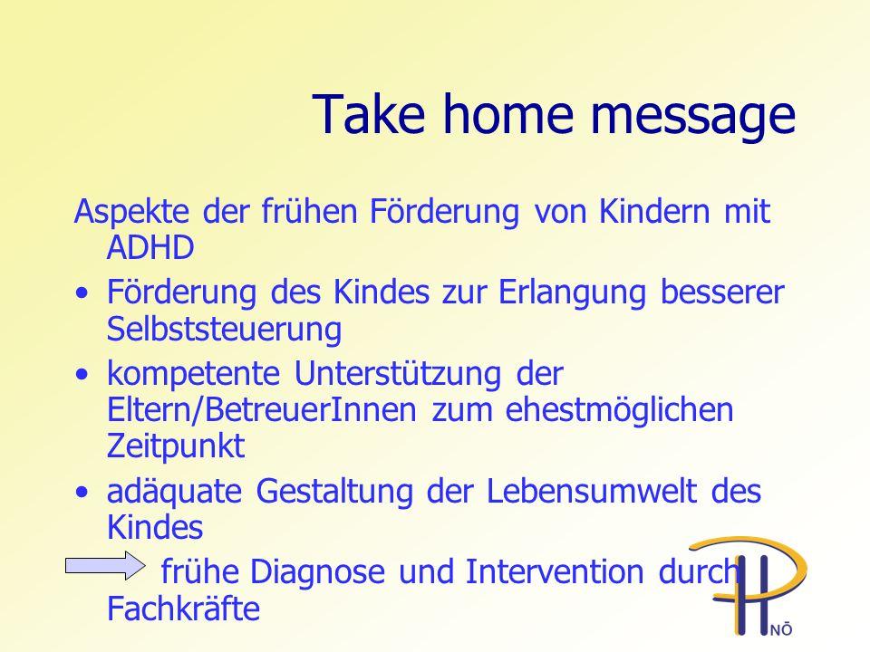 Take home message Aspekte der frühen Förderung von Kindern mit ADHD Förderung des Kindes zur Erlangung besserer Selbststeuerung kompetente Unterstützu