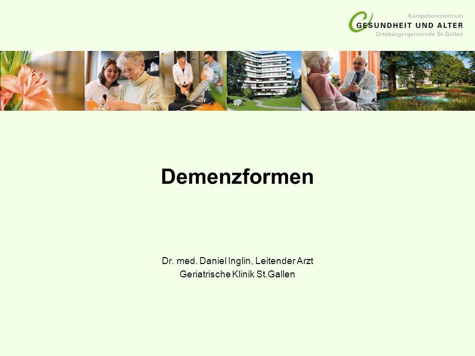 Demenzformen Dr. med. Daniel Inglin, Leitender Arzt Geriatrische Klinik St.Gallen